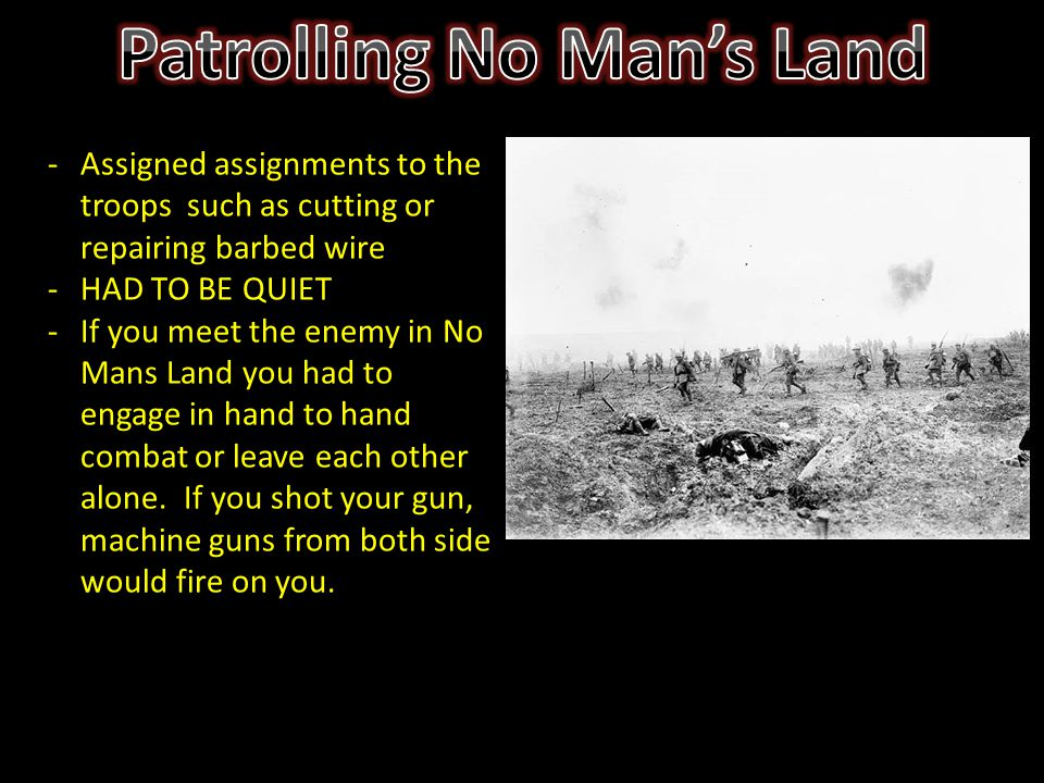 -Assigned assignments to the troops such as cutting or repairing barbed wire -HAD TO BE QUIET -If you meet the enemy in No Mans Land you had to engage