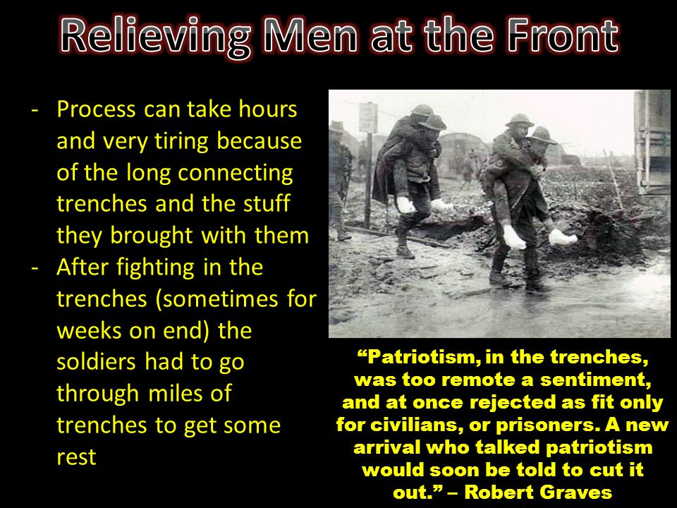 -Process can take hours and very tiring because of the long connecting trenches and the stuff they brought with them -After fighting in the trenches (