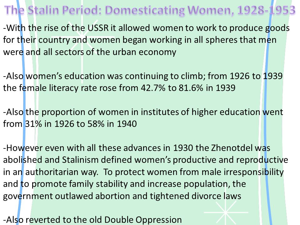 -With the rise of the USSR it allowed women to work to produce goods for their country and women began working in all spheres that men were and all sectors of the urban economy -Also women's education was continuing to climb; from 1926 to 1939 the female literacy rate rose from 42.7% to 81.6% in 1939 -Also the proportion of women in institutes of higher education went from 31% in 1926 to 58% in 1940 -However even with all these advances in 1930 the Zhenotdel was abolished and Stalinism defined women's productive and reproductive in an authoritarian way.