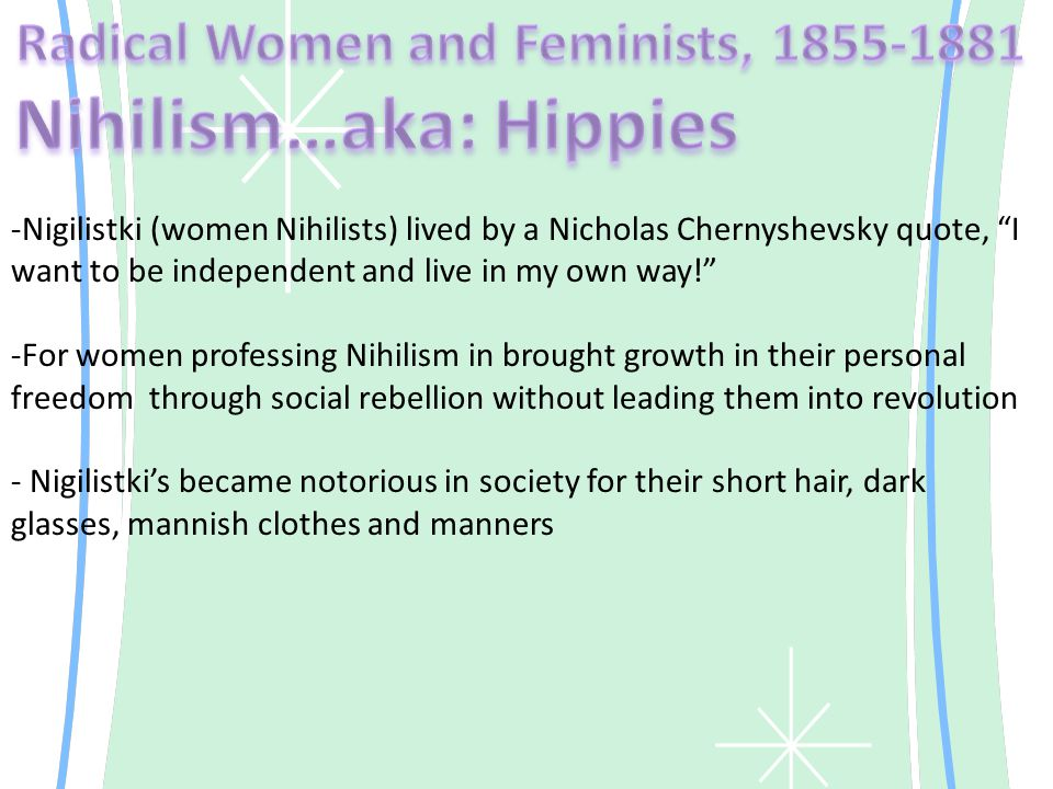 -Radical Nihilist Journalist -He outlines a new rebellious, rational nondeferential personality that would change Russia - Believed in a Utopian Socialist Future and made the emancipation of women a central metaphor of all struggles for freedom -It signaled the Utopian revolution that was spreading throughout Russia and Women's role in it -He made women's equality central to his socialist vision -Provided a plan of labour, life and residential space in his commune of the future -Granted sexuality a significat place in the cycle of work, love and rest