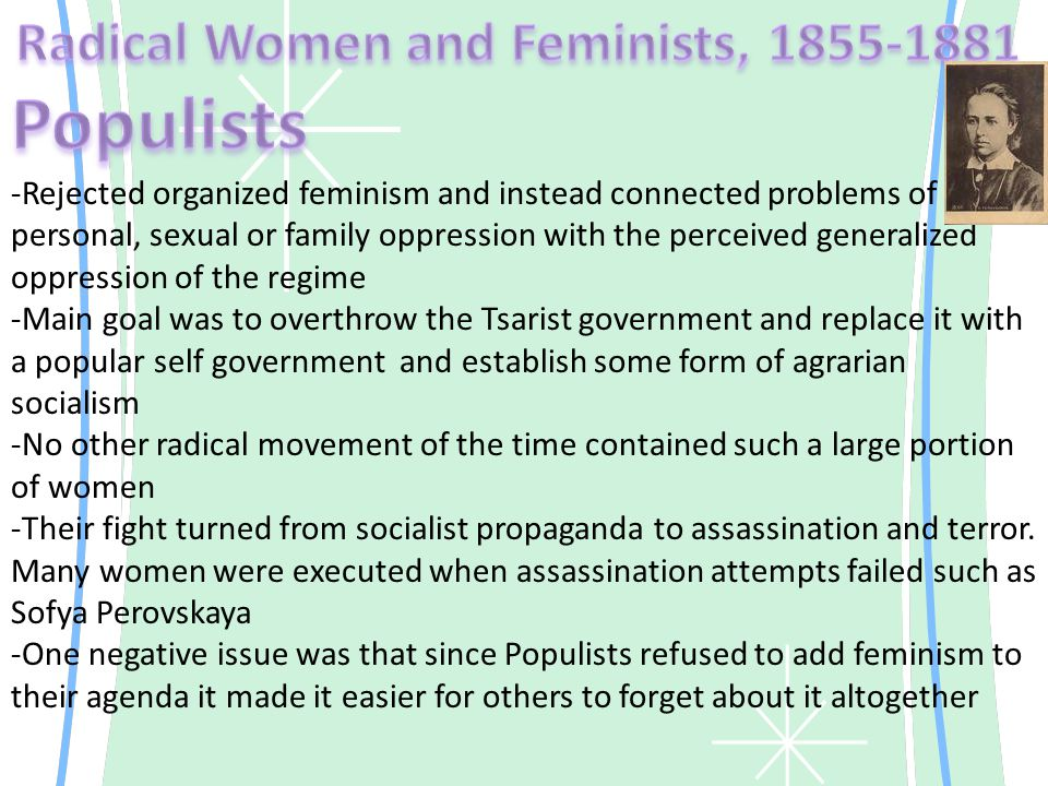 -Rejected organized feminism and instead connected problems of personal, sexual or family oppression with the perceived generalized oppression of the regime -Main goal was to overthrow the Tsarist government and replace it with a popular self government and establish some form of agrarian socialism -No other radical movement of the time contained such a large portion of women -Their fight turned from socialist propaganda to assassination and terror.