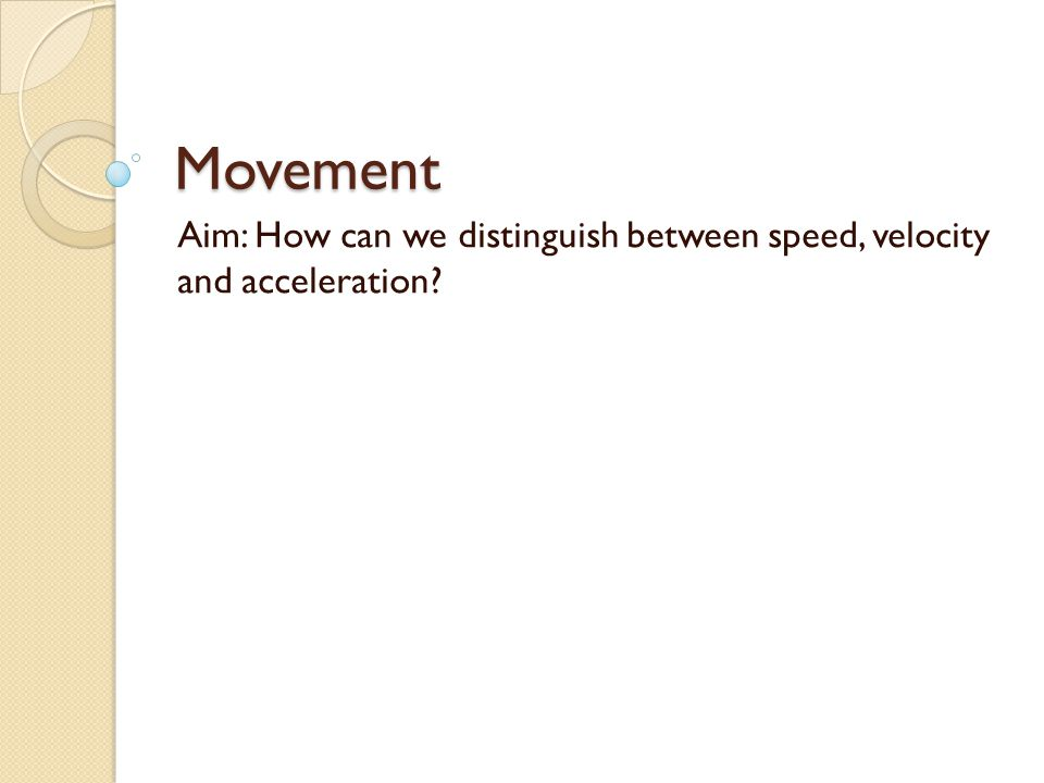 Movement Aim: How can we distinguish between speed, velocity and acceleration?