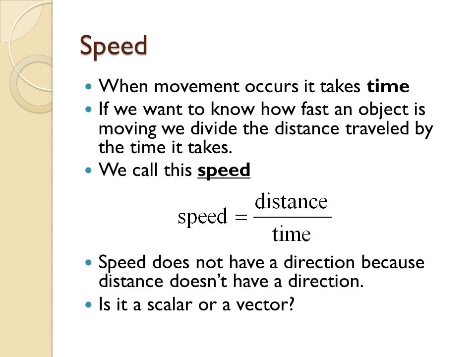 Speed When movement occurs it takes time If we want to know how fast an object is moving we divide the distance traveled by the time it takes.