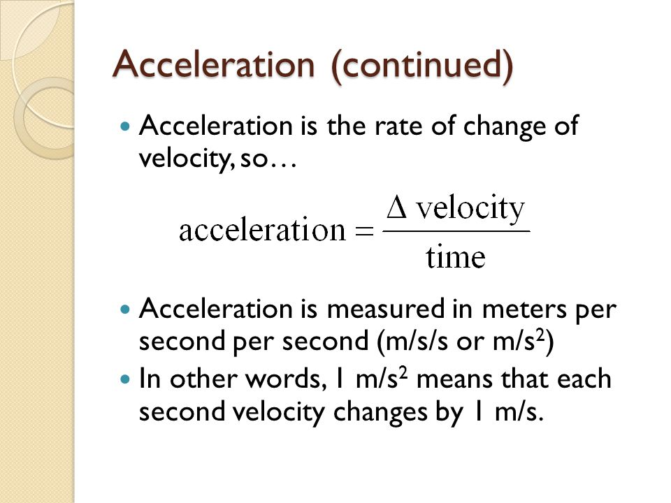 Acceleration (continued) Acceleration is the rate of change of velocity, so… Acceleration is measured in meters per second per second (m/s/s or m/s 2 ) In other words, 1 m/s 2 means that each second velocity changes by 1 m/s.