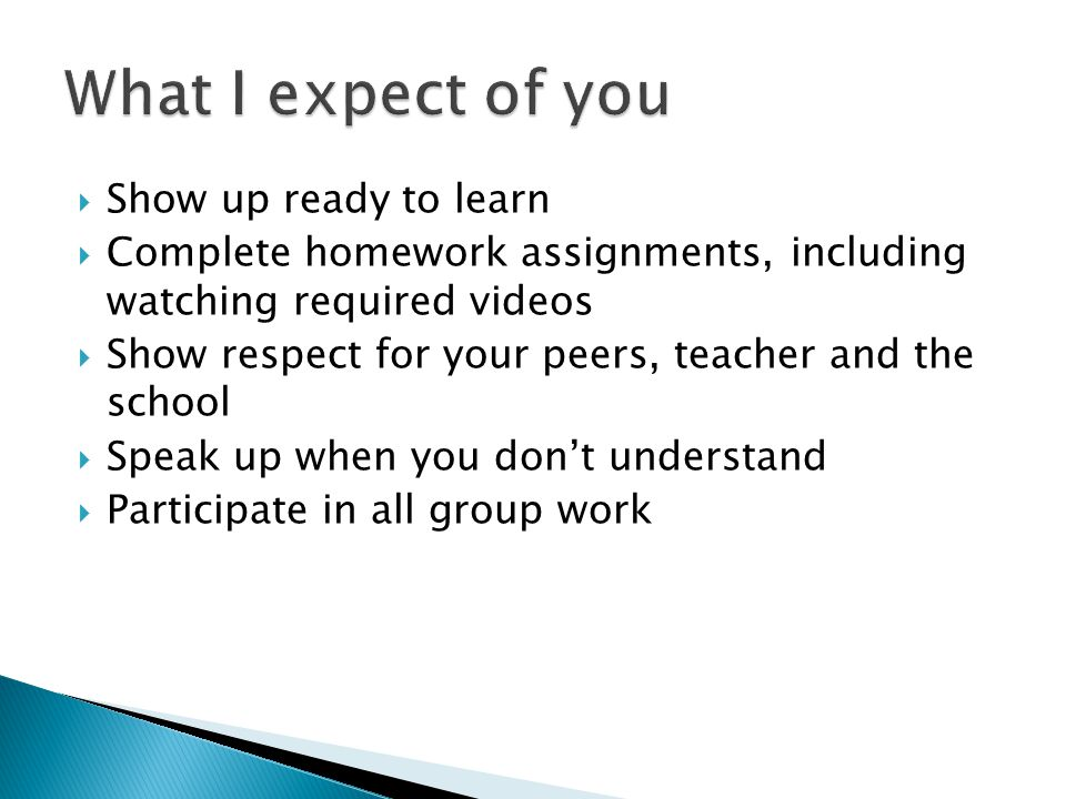  Show up ready to learn  Complete homework assignments, including watching required videos  Show respect for your peers, teacher and the school  Speak up when you don't understand  Participate in all group work