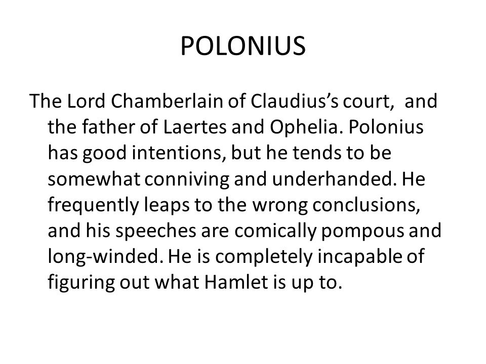 POLONIUS The Lord Chamberlain of Claudius's court, and the father of Laertes and Ophelia. Polonius has good intentions, but he tends to be somewhat co