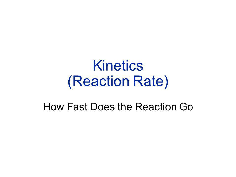 Kinetics (Reaction Rate) How Fast Does the Reaction Go