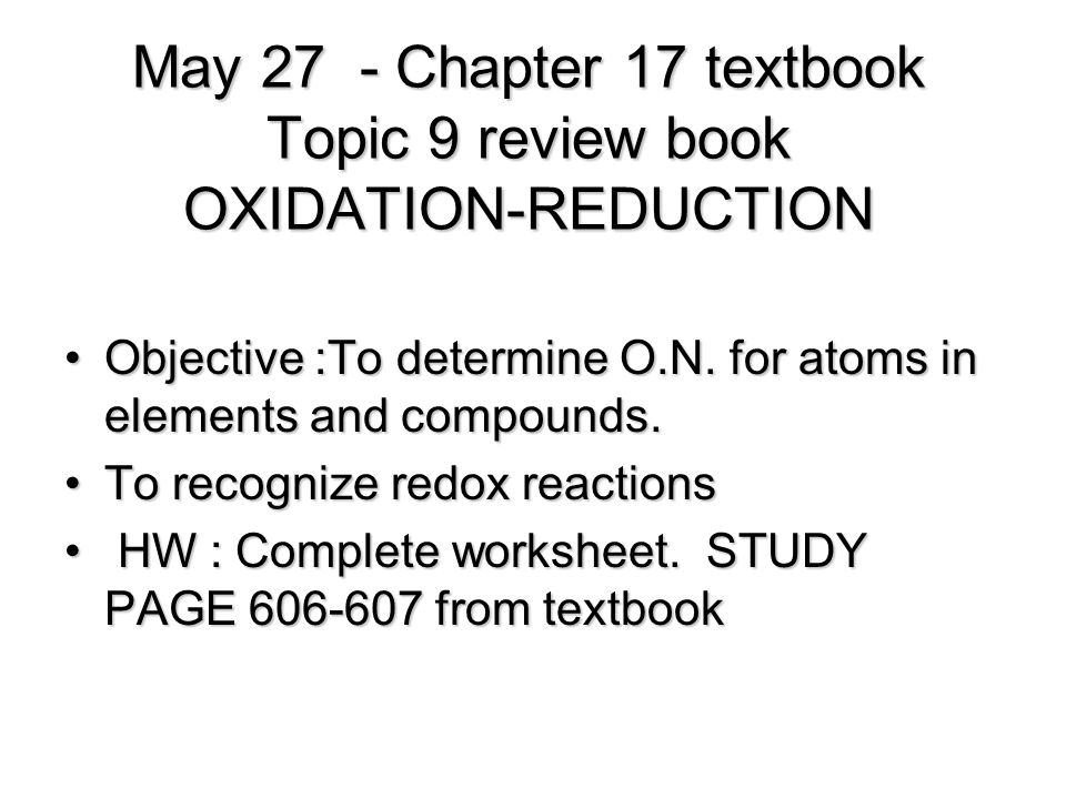 May 27 - Chapter 17 textbook Topic 9 review book OXIDATION-REDUCTION Objective :To determine O.N.