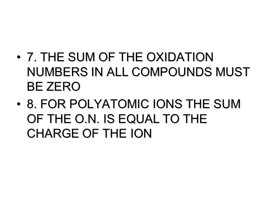 7.THE SUM OF THE OXIDATION NUMBERS IN ALL COMPOUNDS MUST BE ZERO7.