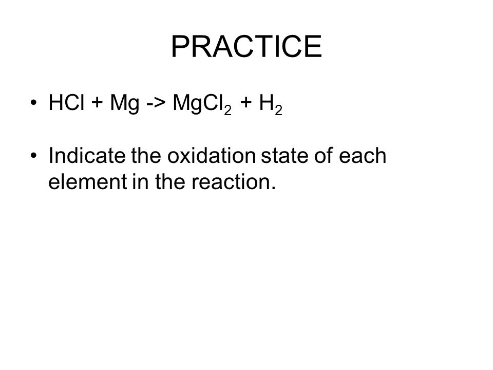 PRACTICE HCl + Mg -> MgCl 2 + H 2 Indicate the oxidation state of each element in the reaction.