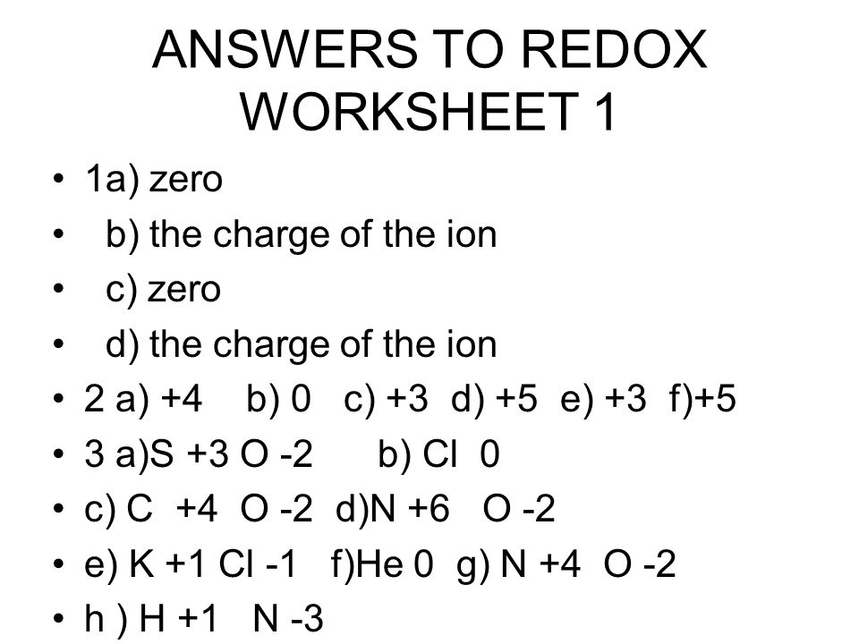ANSWERS TO REDOX WORKSHEET 1 1a) zero b) the charge of the ion c) zero d) the charge of the ion 2 a) +4 b) 0 c) +3 d) +5 e) +3 f)+5 3 a)S +3 O -2 b) Cl 0 c) C +4 O -2 d)N +6 O -2 e) K +1 Cl -1 f)He 0 g) N +4 O -2 h ) H +1 N -3
