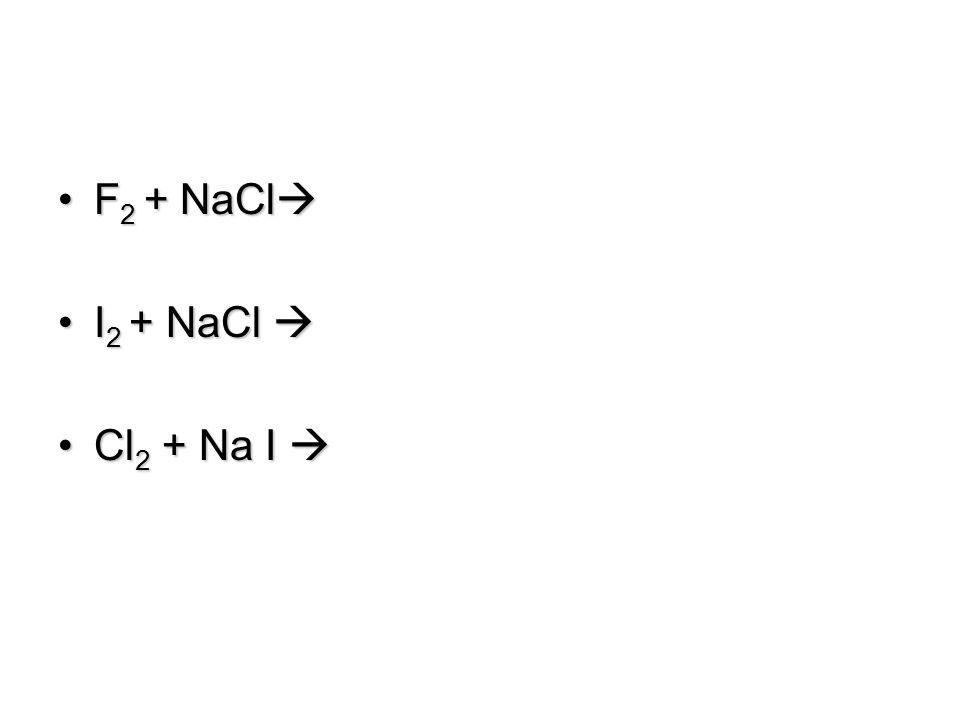 F 2 + NaCl F 2 + NaCl  I 2 + NaCl I 2 + NaCl  Cl 2 + Na I Cl 2 + Na I 