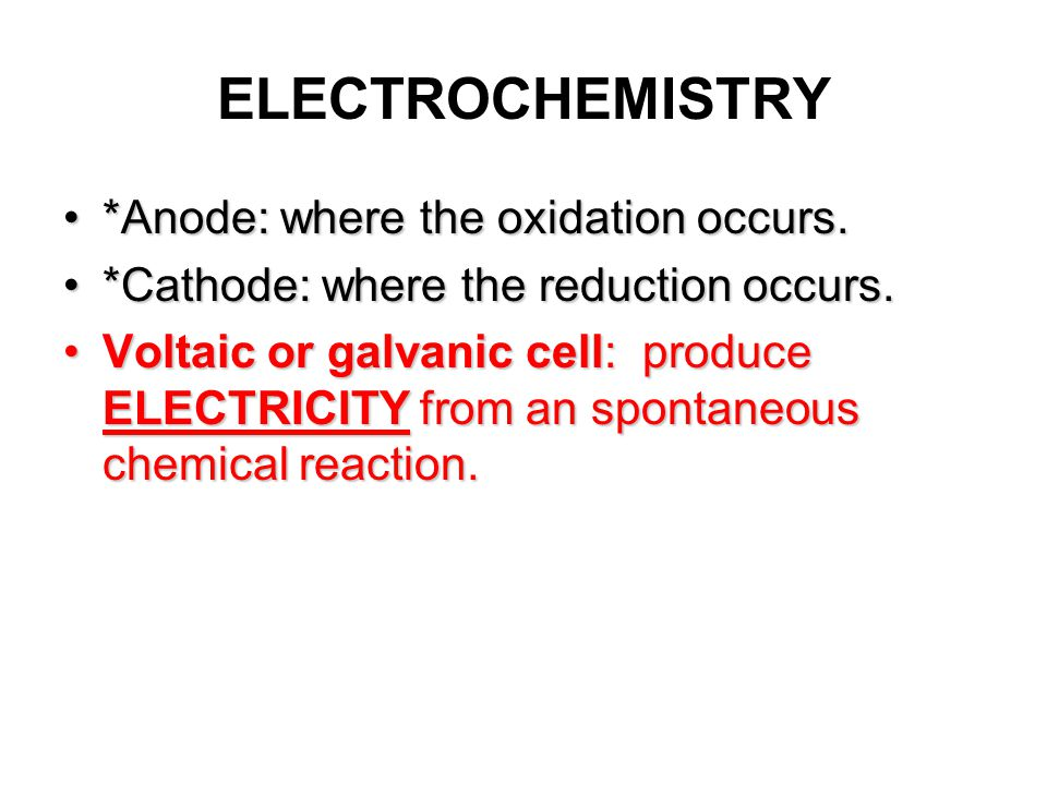 ELECTROCHEMISTRY *Anode: where the oxidation occurs.*Anode: where the oxidation occurs.