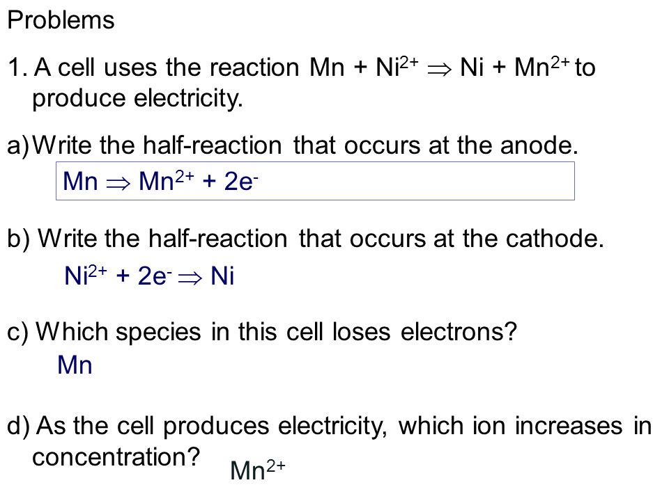 Problems 1.A cell uses the reaction Mn + Ni 2+  Ni + Mn 2+ to produce electricity.