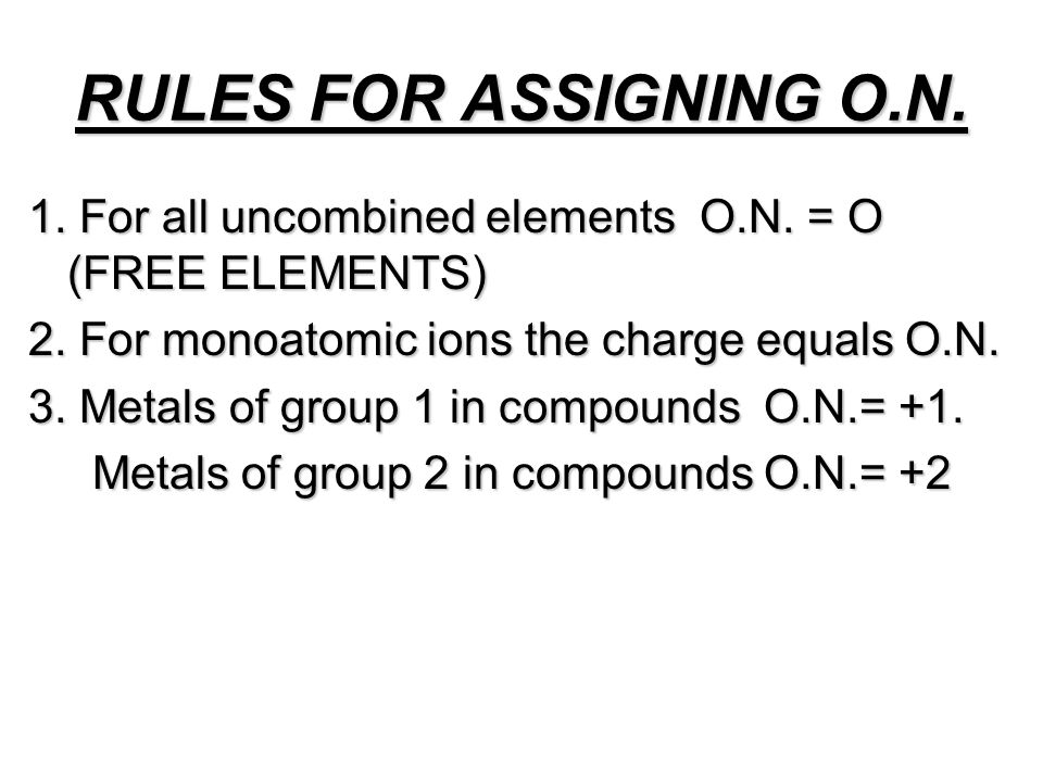 RULES FOR ASSIGNING O.N. 1. For all uncombined elements O.N. = O (FREE ELEMENTS) 2. For monoatomic ions the charge equals O.N. 3. Metals of group 1 in