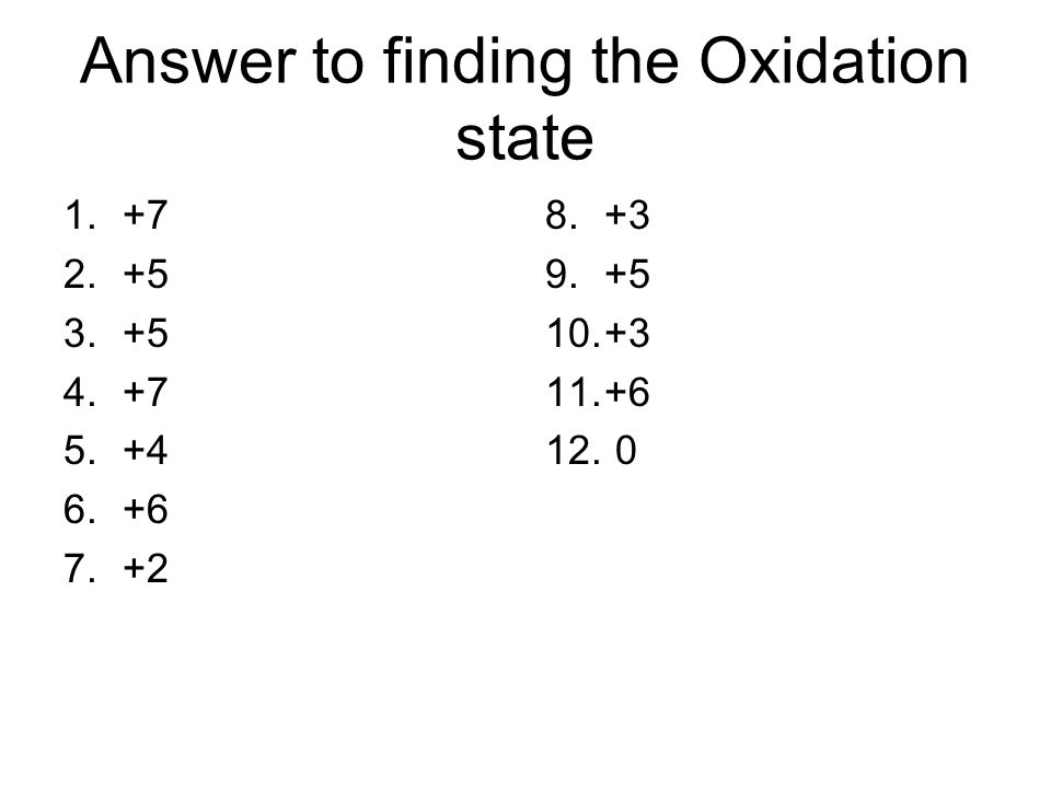 Answer to finding the Oxidation state 1.+7 2.+5 3.+5 4.+7 5.+4 6.+6 7.+2 8.+3 9.+5 10.+3 11.+6 12. 0