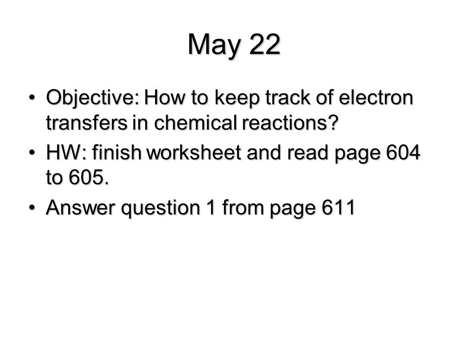 May 22 Objective: How to keep track of electron transfers in chemical reactions?Objective: How to keep track of electron transfers in chemical reactio
