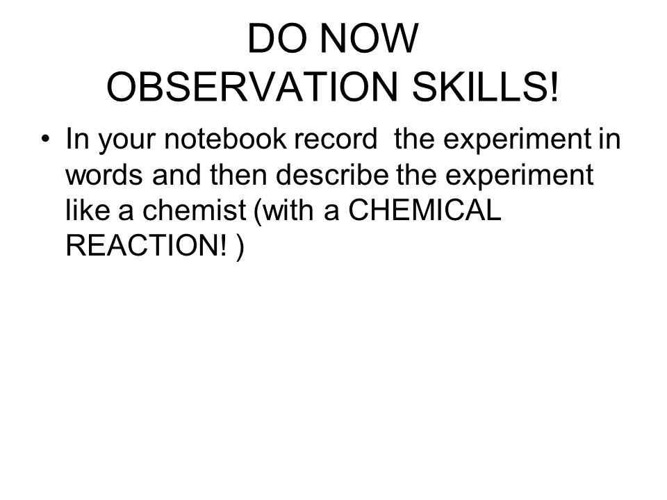 DO NOW OBSERVATION SKILLS! In your notebook record the experiment in words and then describe the experiment like a chemist (with a CHEMICAL REACTION!