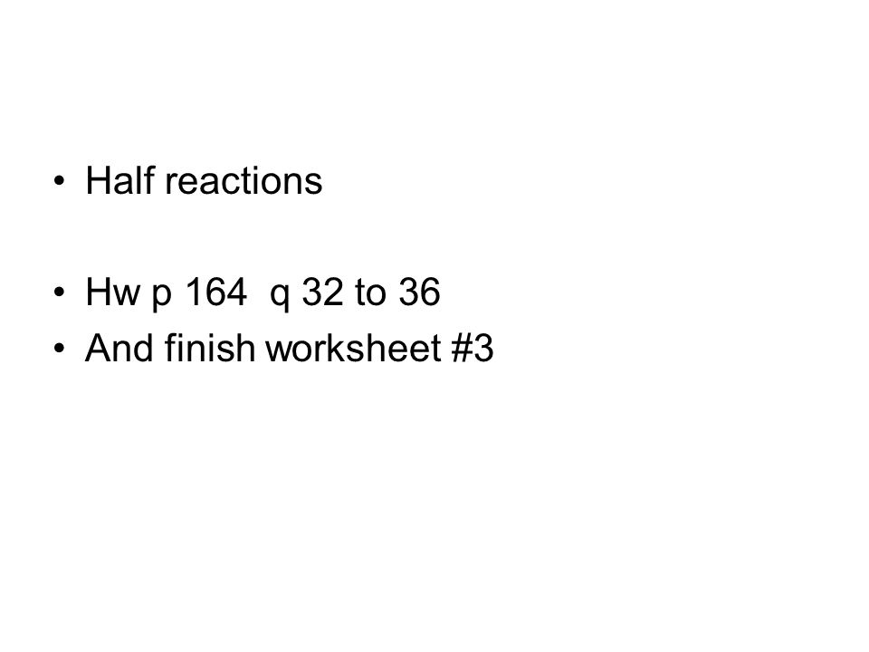 Half reactions Hw p 164 q 32 to 36 And finish worksheet #3