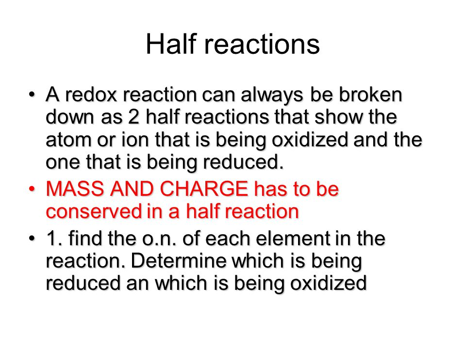 Half reactions A redox reaction can always be broken down as 2 half reactions that show the atom or ion that is being oxidized and the one that is bei