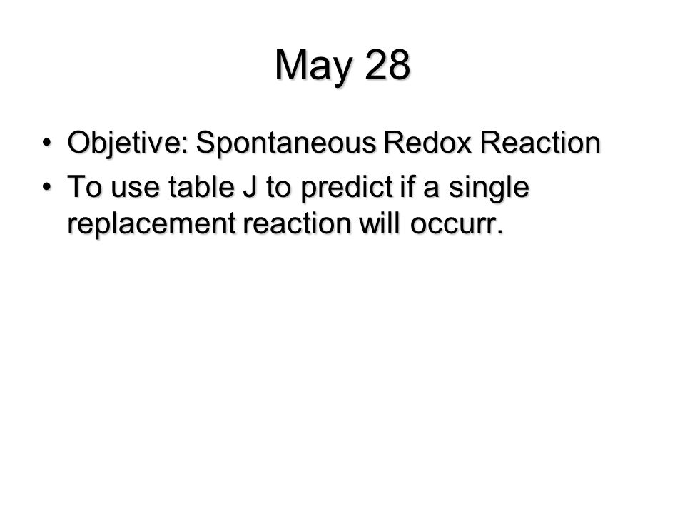 May 28 Objetive: Spontaneous Redox ReactionObjetive: Spontaneous Redox Reaction To use table J to predict if a single replacement reaction will occurr