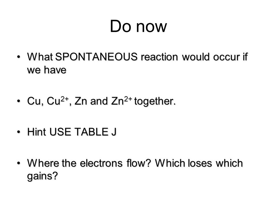 Do now What SPONTANEOUS reaction would occur if we haveWhat SPONTANEOUS reaction would occur if we have Cu, Cu 2+, Zn and Zn 2+ together.Cu, Cu 2+, Zn