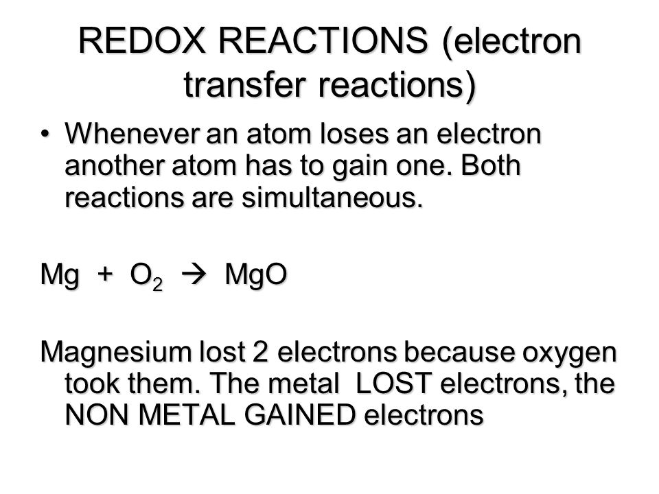 REDOX REACTIONS (electron transfer reactions) Whenever an atom loses an electron another atom has to gain one. Both reactions are simultaneous.Wheneve