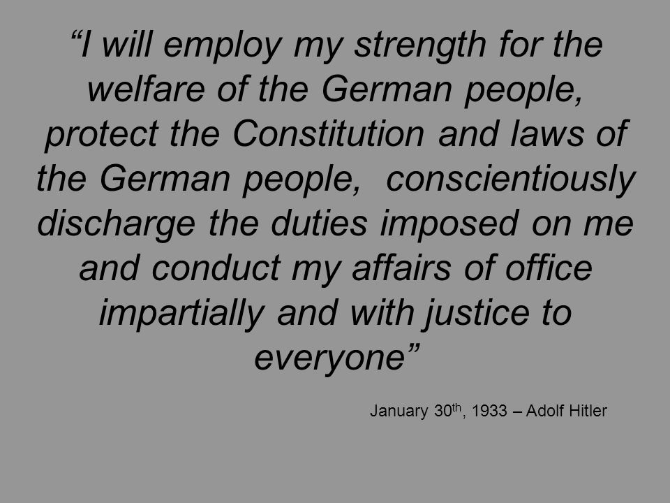 I will employ my strength for the welfare of the German people, protect the Constitution and laws of the German people, conscientiously discharge the duties imposed on me and conduct my affairs of office impartially and with justice to everyone January 30 th, 1933 – Adolf Hitler