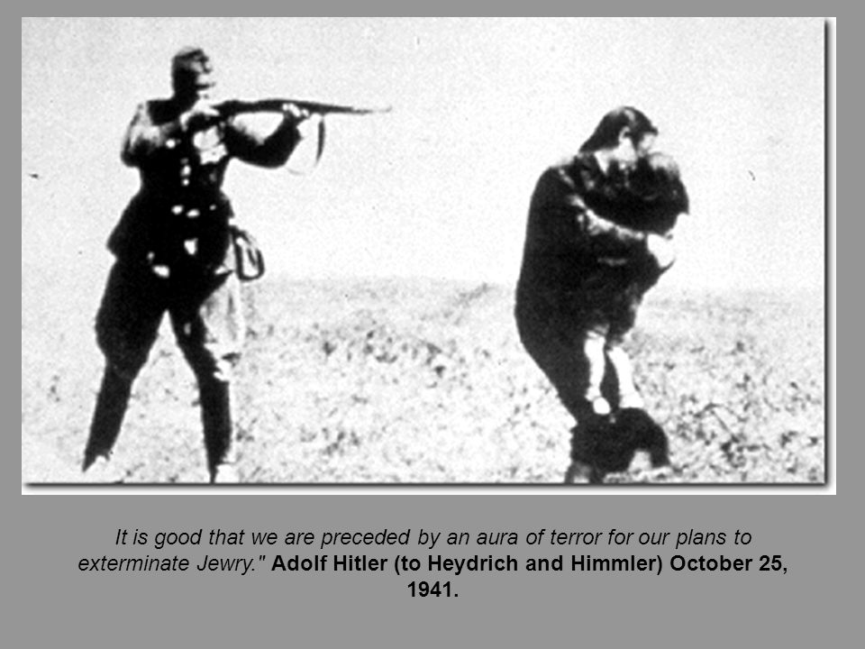 It is good that we are preceded by an aura of terror for our plans to exterminate Jewry. Adolf Hitler (to Heydrich and Himmler) October 25, 1941.