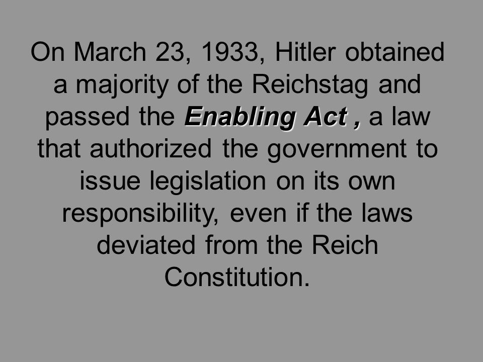 Enabling Act, On March 23, 1933, Hitler obtained a majority of the Reichstag and passed the Enabling Act, a law that authorized the government to issue legislation on its own responsibility, even if the laws deviated from the Reich Constitution.