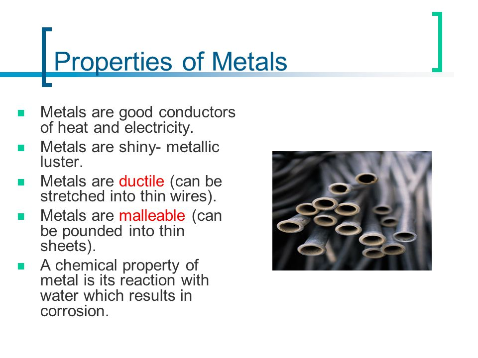 Properties of Metals Metals are good conductors of heat and electricity. Metals are shiny- metallic luster. Metals are ductile (can be stretched into
