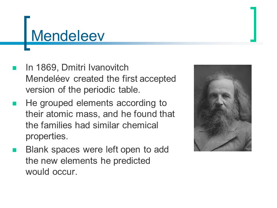 Mendeleev In 1869, Dmitri Ivanovitch Mendeléev created the first accepted version of the periodic table. He grouped elements according to their atomic