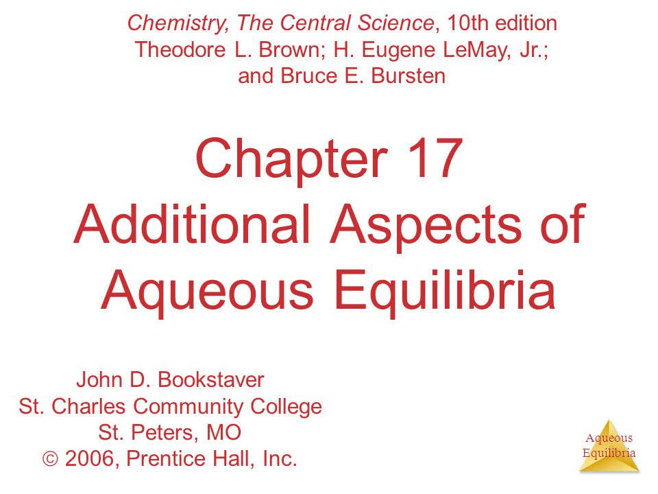 Aqueous Equilibria Chapter 17 Additional Aspects of Aqueous Equilibria Chemistry, The Central Science, 10th edition Theodore L. Brown; H. Eugene LeMay
