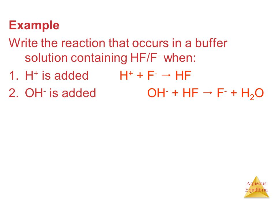 Aqueous Equilibria Example Write the reaction that occurs in a buffer solution containing HF/F - when: 1.H + is addedH + + F -  HF 2.OH - is addedOH