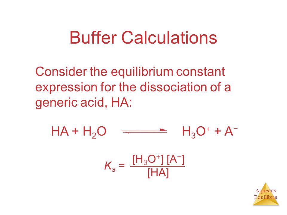 Aqueous Equilibria Buffer Calculations Consider the equilibrium constant expression for the dissociation of a generic acid, HA: [H 3 O + ] [A − ] [HA] K a = HA + H 2 OH 3 O + + A −