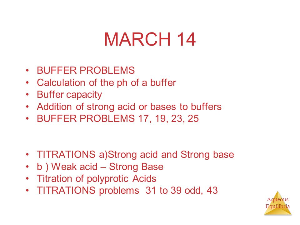 Aqueous Equilibria MARCH 14 BUFFER PROBLEMS Calculation of the ph of a buffer Buffer capacity Addition of strong acid or bases to buffers BUFFER PROBLEMS 17, 19, 23, 25 TITRATIONS a)Strong acid and Strong base b ) Weak acid – Strong Base Titration of polyprotic Acids TITRATIONS problems 31 to 39 odd, 43