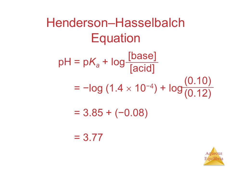 Aqueous Equilibria Henderson–Hasselbalch Equation pH = pK a + log [base] [acid] pH = −log (1.4  10 −4 ) + log (0.10) (0.12) pH = 3.85 + (−0.08) pH =