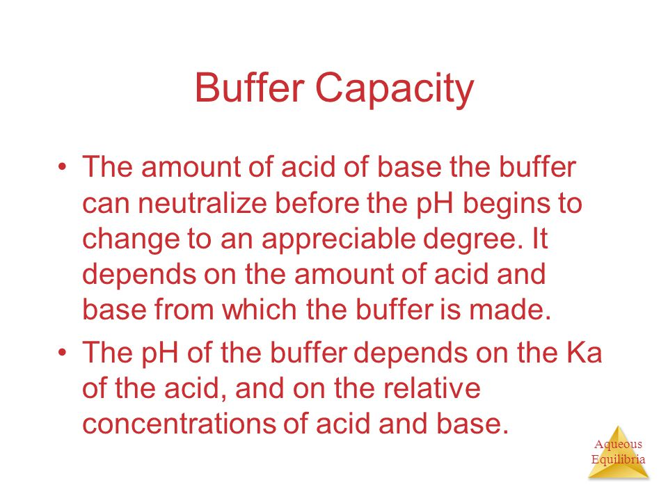 Aqueous Equilibria Buffer Capacity The amount of acid of base the buffer can neutralize before the pH begins to change to an appreciable degree.