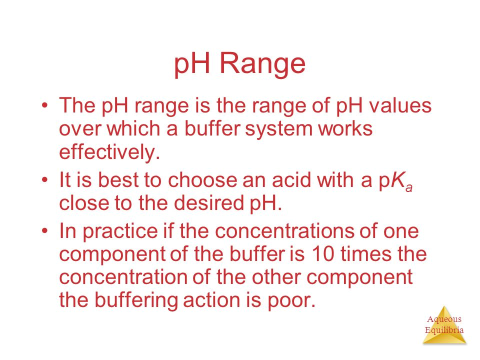 Aqueous Equilibria pH Range The pH range is the range of pH values over which a buffer system works effectively.