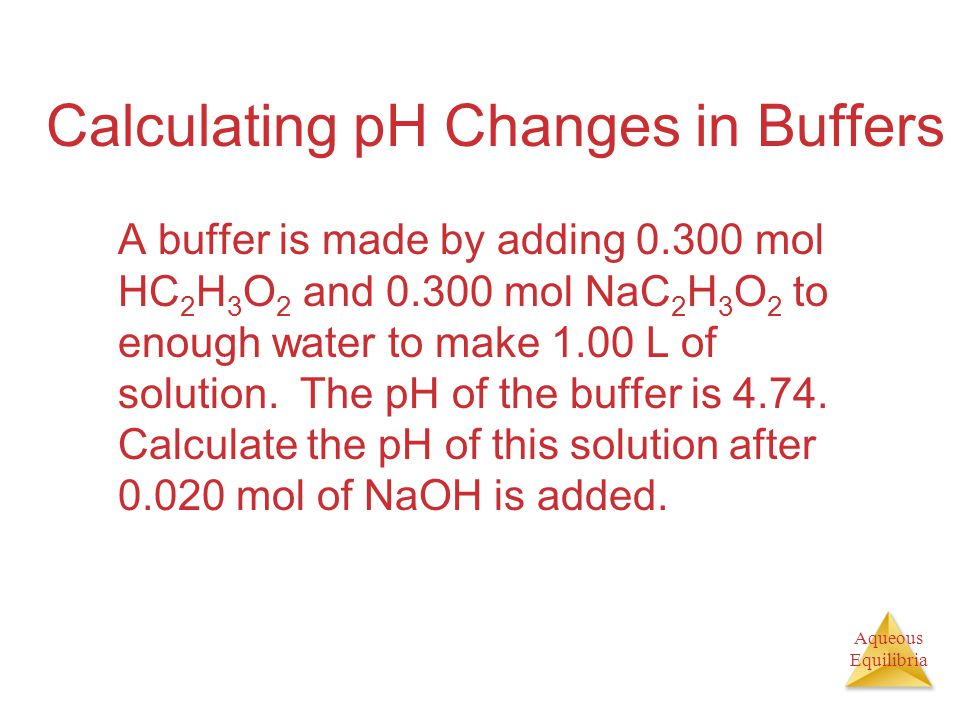 Aqueous Equilibria Calculating pH Changes in Buffers A buffer is made by adding 0.300 mol HC 2 H 3 O 2 and 0.300 mol NaC 2 H 3 O 2 to enough water to make 1.00 L of solution.