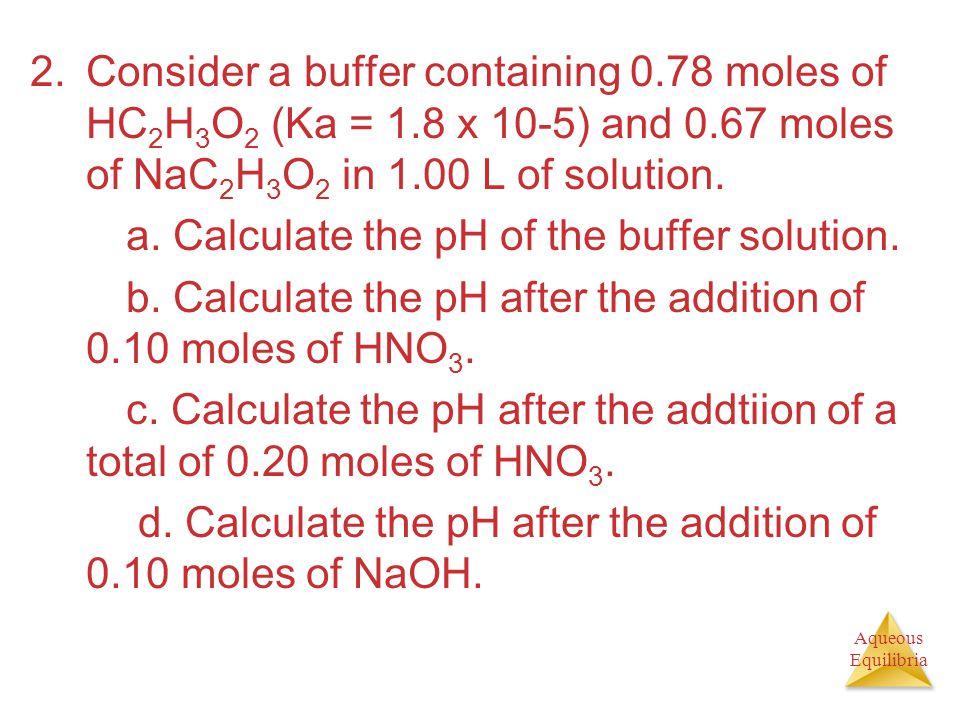 Aqueous Equilibria 2.Consider a buffer containing 0.78 moles of HC 2 H 3 O 2 (Ka = 1.8 x 10-5) and 0.67 moles of NaC 2 H 3 O 2 in 1.00 L of solution.