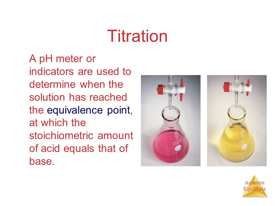 Aqueous Equilibria Titration A pH meter or indicators are used to determine when the solution has reached the equivalence point, at which the stoichio