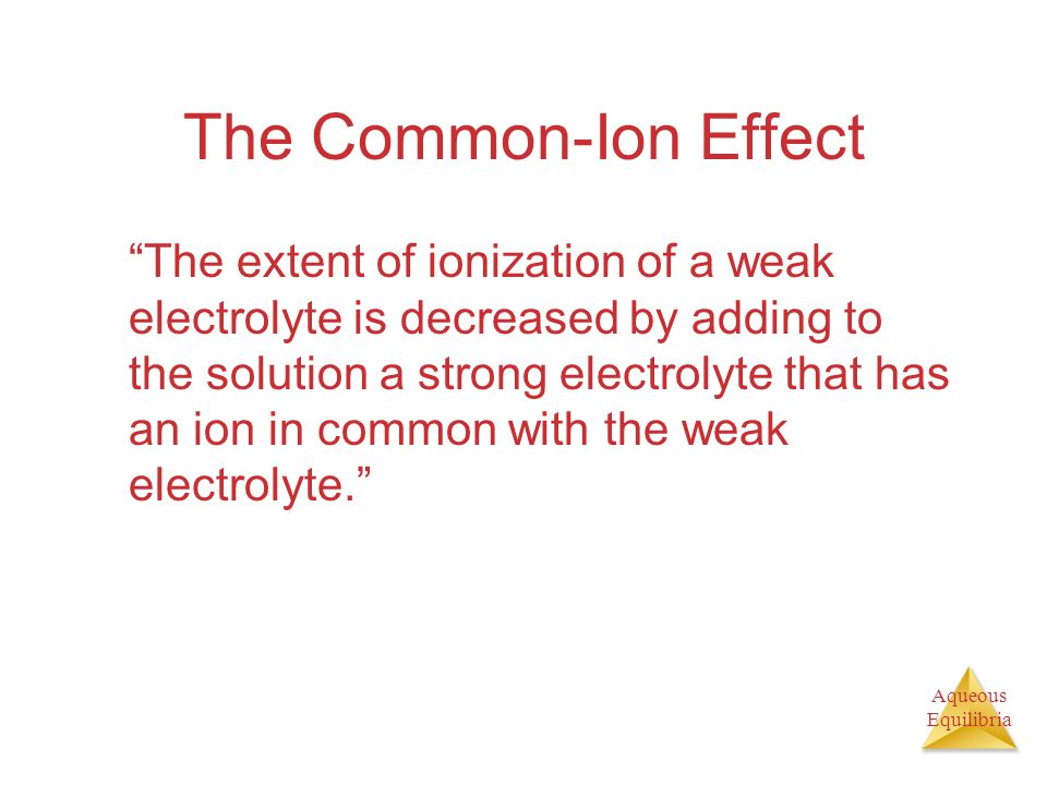 Aqueous Equilibria The Common-Ion Effect The extent of ionization of a weak electrolyte is decreased by adding to the solution a strong electrolyte that has an ion in common with the weak electrolyte.