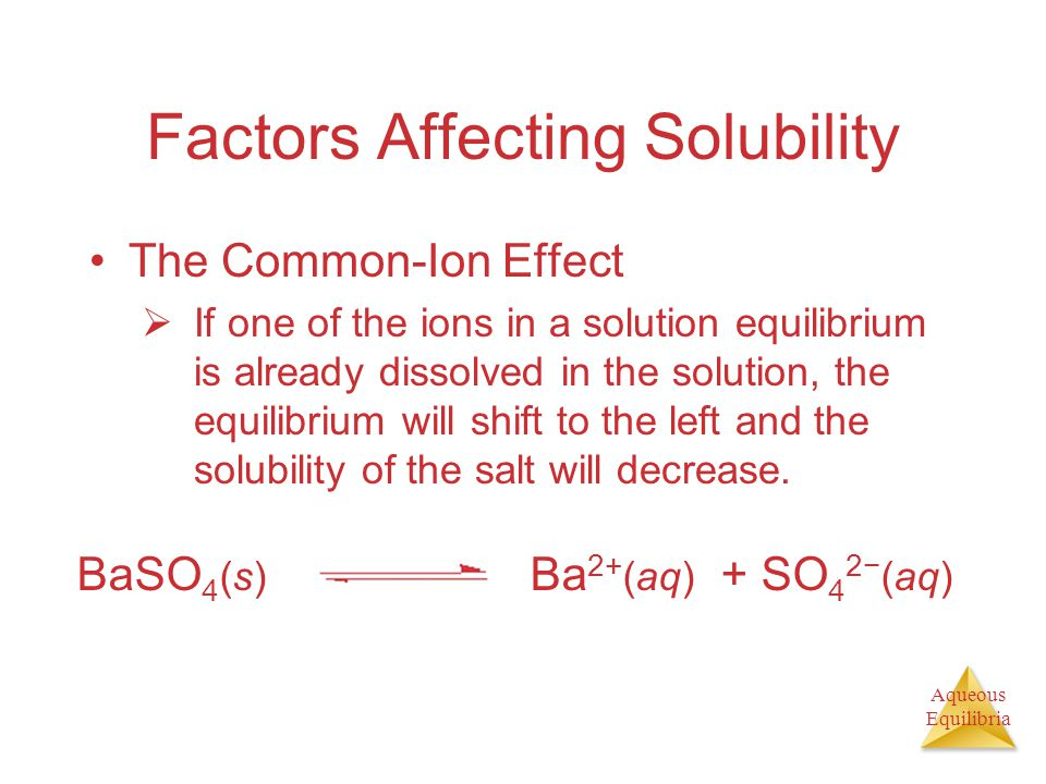 Aqueous Equilibria Factors Affecting Solubility The Common-Ion Effect  If one of the ions in a solution equilibrium is already dissolved in the solut