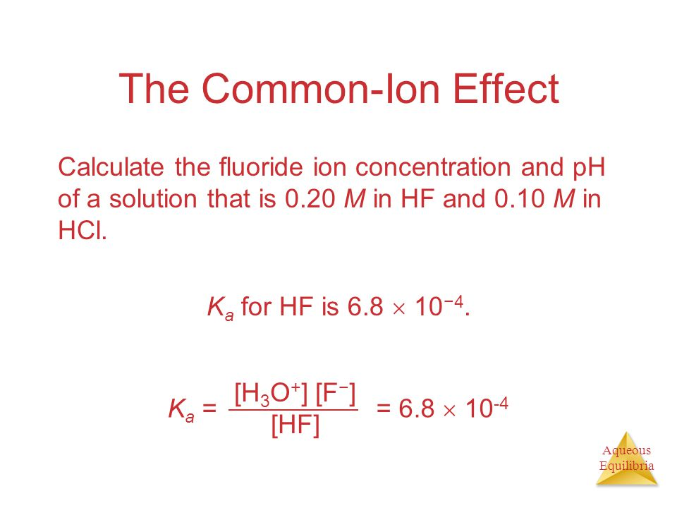 Aqueous Equilibria The Common-Ion Effect Calculate the fluoride ion concentration and pH of a solution that is 0.20 M in HF and 0.10 M in HCl. K a for