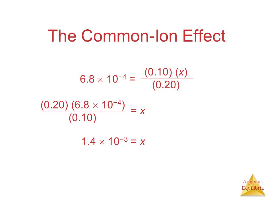 Aqueous Equilibria The Common-Ion Effect = x 1.4  10 −3 = x (0.10) (x) (0.20) 6.8  10 −4 = (0.20) (6.8  10 −4 ) (0.10)