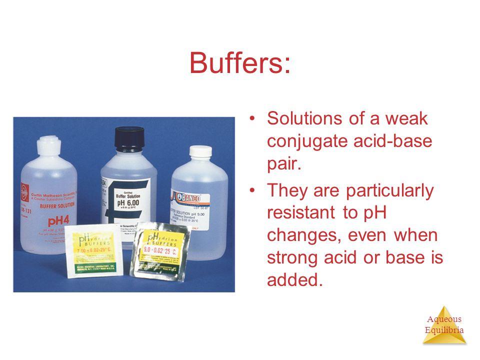 Aqueous Equilibria Buffers: Solutions of a weak conjugate acid-base pair.