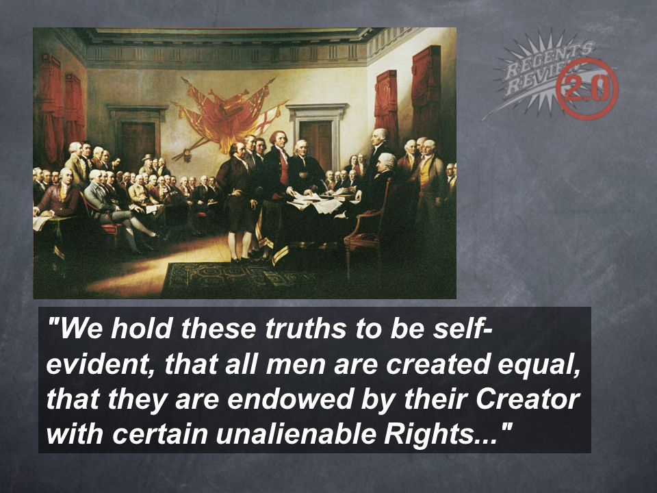 We hold these truths to be self- evident, that all men are created equal, that they are endowed by their Creator with certain unalienable Rights...