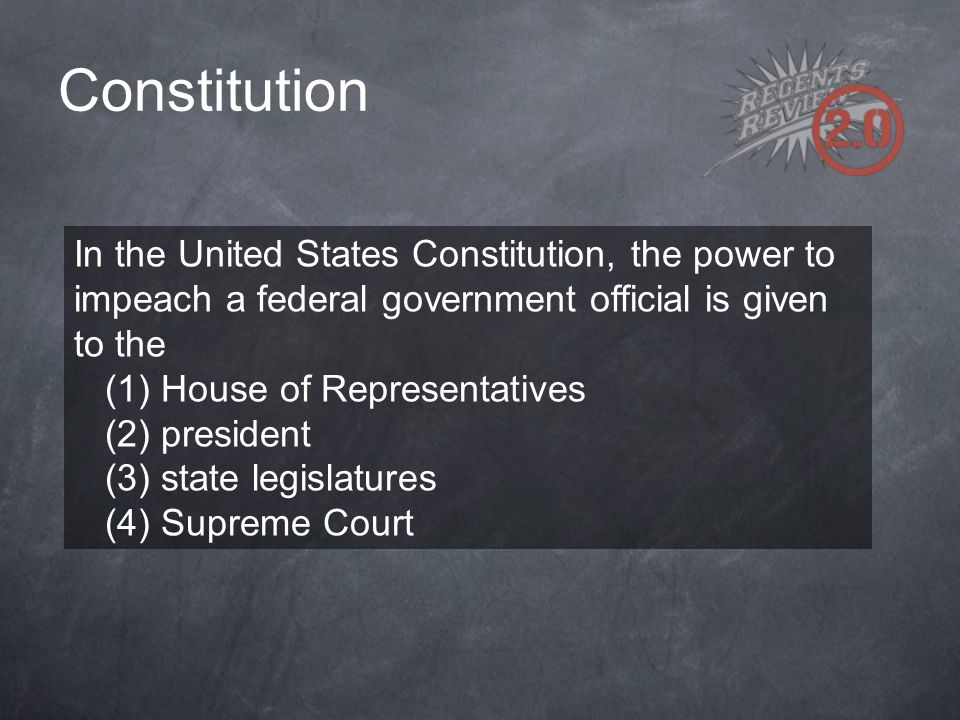 Constitution In the United States Constitution, the power to impeach a federal government official is given to the (1) House of Representatives (2) pr