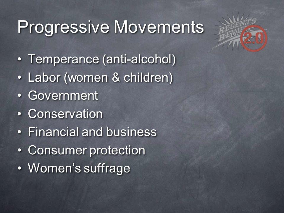 Progressive Movements Temperance (anti-alcohol) Labor (women & children) Government Conservation Financial and business Consumer protection Women's su